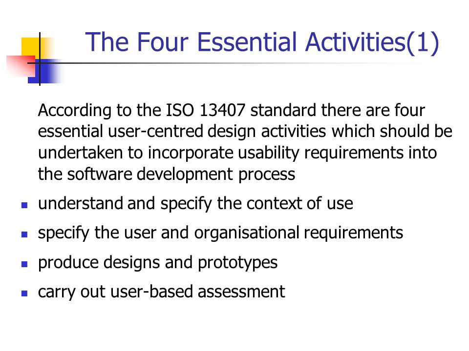 The Four Essential Activities(2) The activities are carried out in an iterative fashion, with the cycle being repeated until the particular usability objectives have been attained Carry out user based assessment Understand and specify the context of use start Specify the user and organisational requirements Produce prototypes Meets requirement