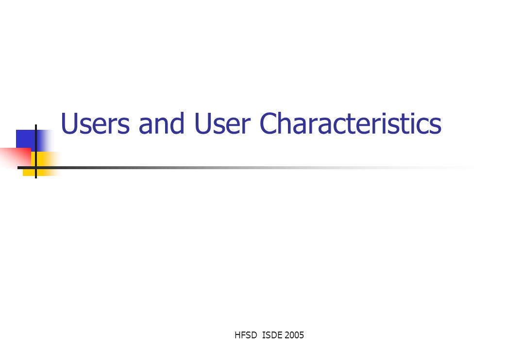 HFSD ISDE 2005 Contents Users - Designing for diversity Characteristics of users