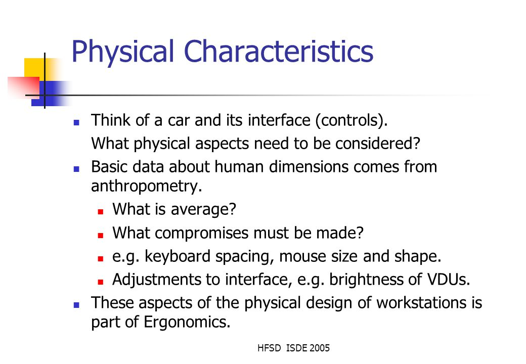 HFSD ISDE 2005 User characteristics: physical differences Age ( use larger fonts for older people ) Vision limitations, such as colour blindness Other physical limitations that might restrict movement (See Chapter 12) Small children don't have good fine-muscle control: see big buttons on next slide