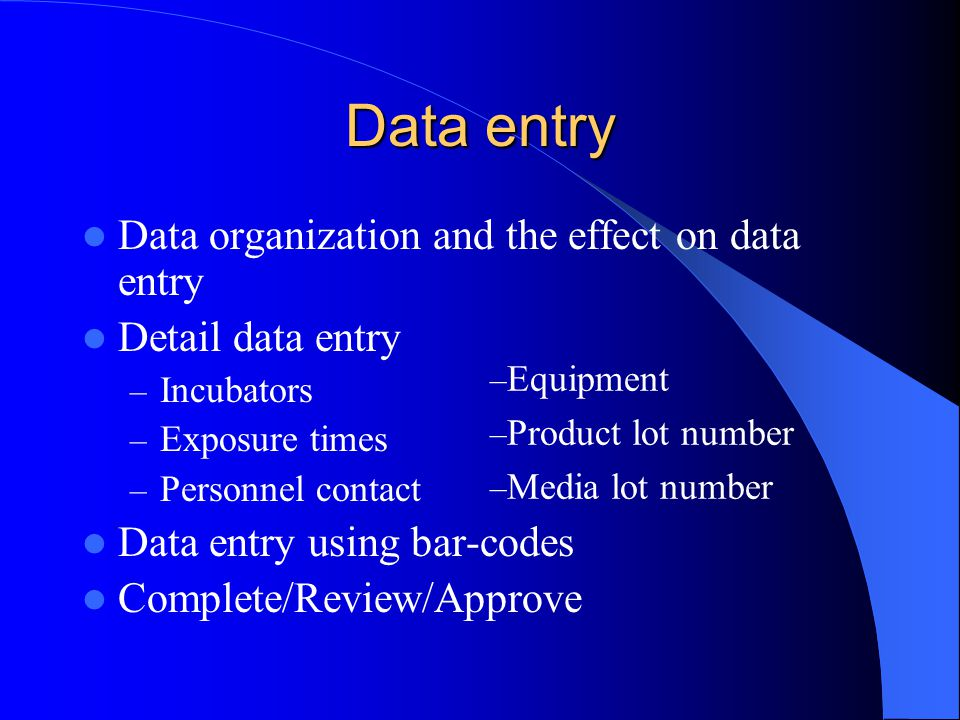 Data entry Data organization and the effect on data entry Detail data entry – Incubators – Exposure times – Personnel contact Data entry using bar-codes Complete/Review/Approve – Equipment – Product lot number – Media lot number