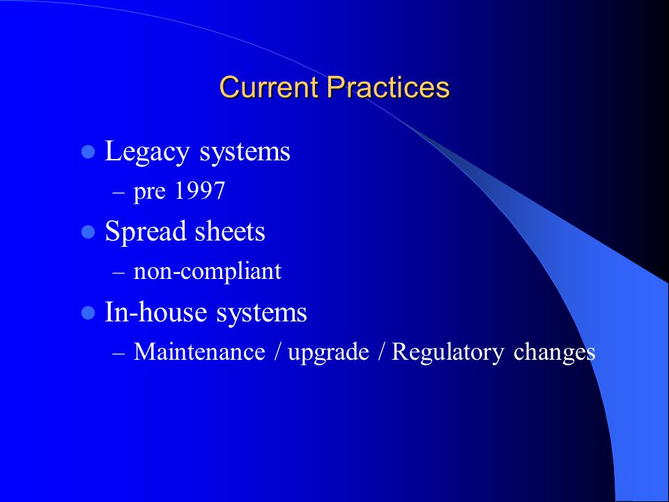 Current Practices Legacy systems – pre 1997 Spread sheets – non-compliant In-house systems – Maintenance / upgrade / Regulatory changes