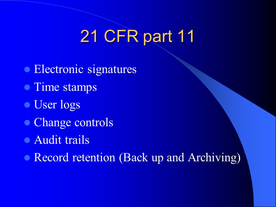 21 CFR part 11 Electronic signatures Time stamps User logs Change controls Audit trails Record retention (Back up and Archiving)