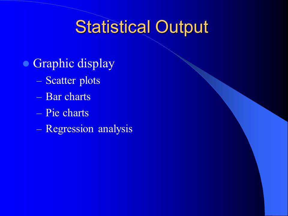 Statistical Output Graphic display – Scatter plots – Bar charts – Pie charts – Regression analysis