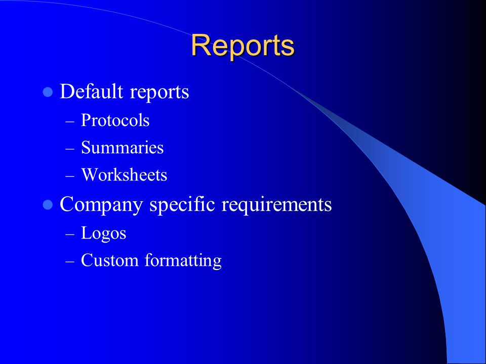 Reports Default reports – Protocols – Summaries – Worksheets Company specific requirements – Logos – Custom formatting
