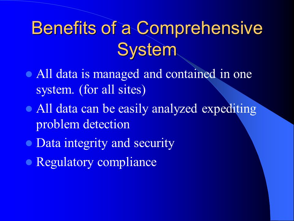 Benefits of a Comprehensive System All data is managed and contained in one system. (for all sites) All data can be easily analyzed expediting problem