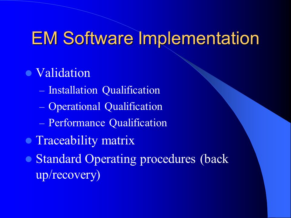 EM Software Implementation Validation – Installation Qualification – Operational Qualification – Performance Qualification Traceability matrix Standard Operating procedures (back up/recovery)