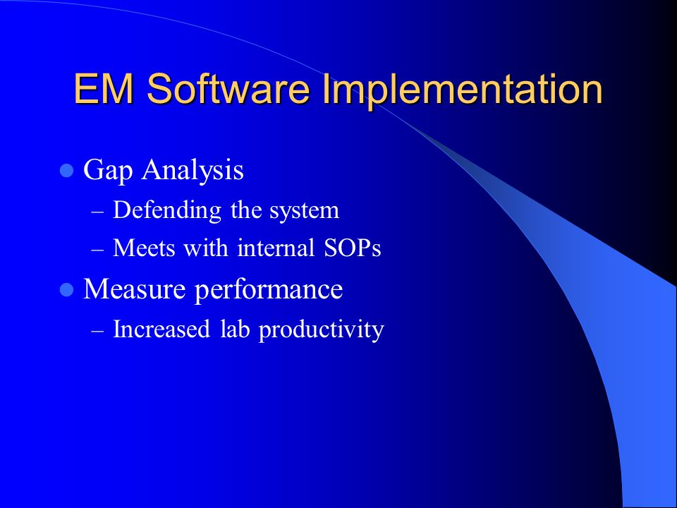 EM Software Implementation Gap Analysis – Defending the system – Meets with internal SOPs Measure performance – Increased lab productivity