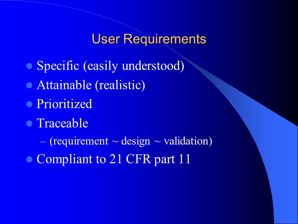 User Requirements Specific (easily understood) Attainable (realistic) Prioritized Traceable – (requirement ~ design ~ validation) Compliant to 21 CFR part 11
