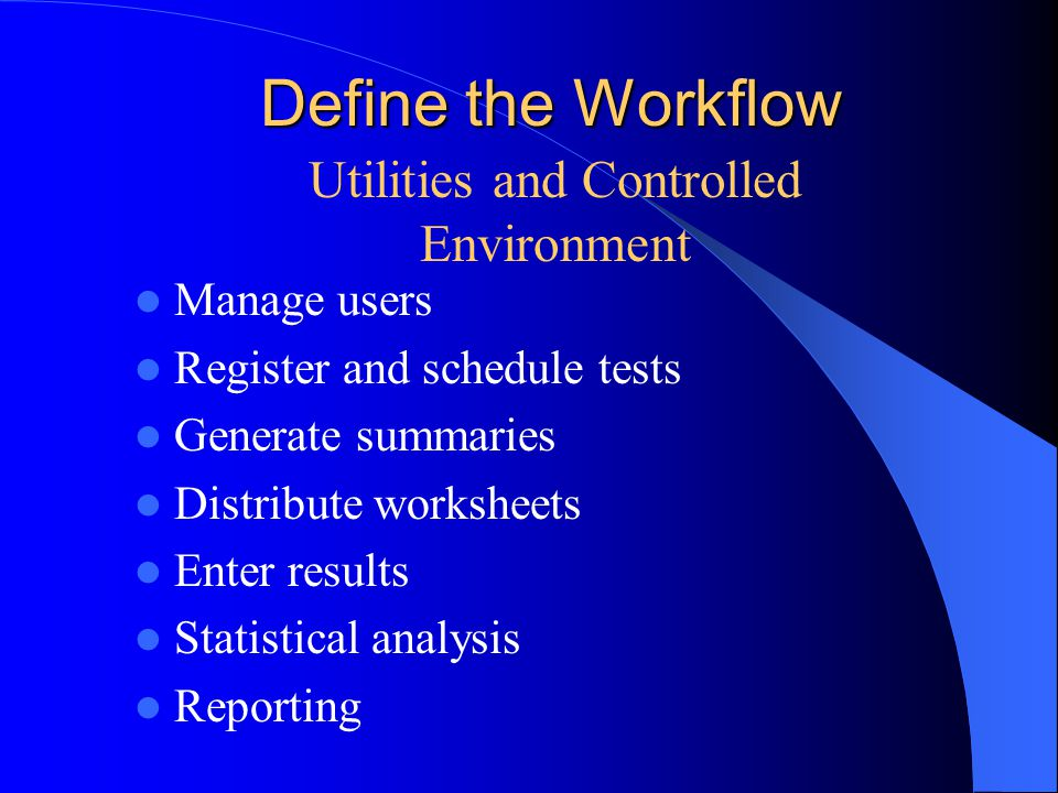 Define the Workflow Manage users Register and schedule tests Generate summaries Distribute worksheets Enter results Statistical analysis Reporting Utilities and Controlled Environment