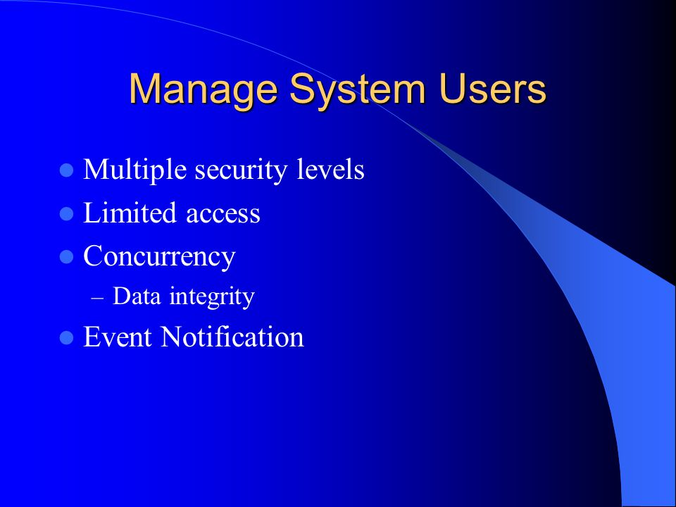 Manage System Users Multiple security levels Limited access Concurrency – Data integrity Event Notification