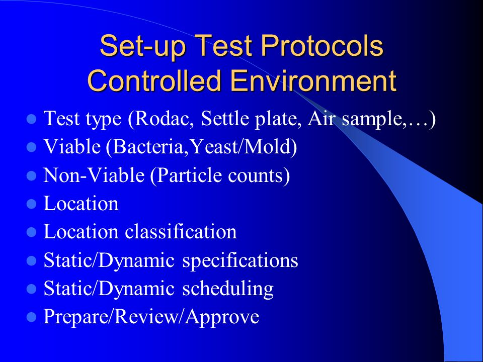 Set-up Test Protocols Controlled Environment Test type (Rodac, Settle plate, Air sample,…) Viable (Bacteria,Yeast/Mold) Non-Viable (Particle counts) Location Location classification Static/Dynamic specifications Static/Dynamic scheduling Prepare/Review/Approve