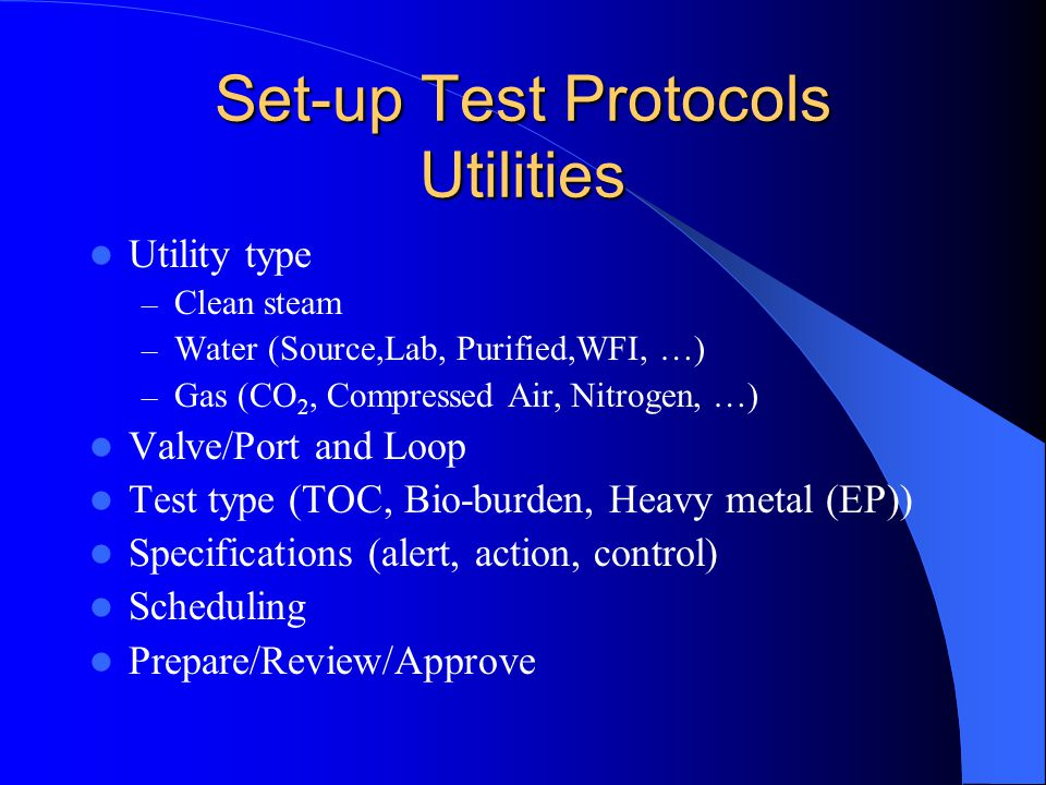 Set-up Test Protocols Utilities Utility type – Clean steam – Water (Source,Lab, Purified,WFI, …) – Gas (CO 2, Compressed Air, Nitrogen, …) Valve/Port and Loop Test type (TOC, Bio-burden, Heavy metal (EP)) Specifications (alert, action, control) Scheduling Prepare/Review/Approve
