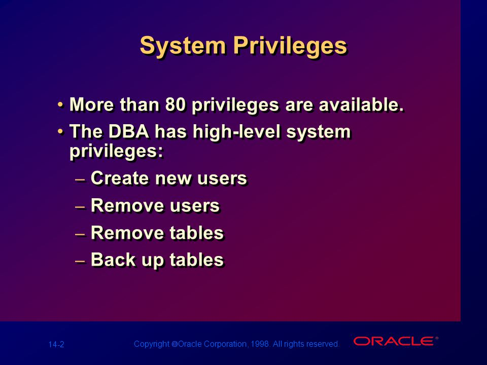 14-2 Copyright  Oracle Corporation, 1998. All rights reserved. System Privileges More than 80 privileges are available. The DBA has high-level system