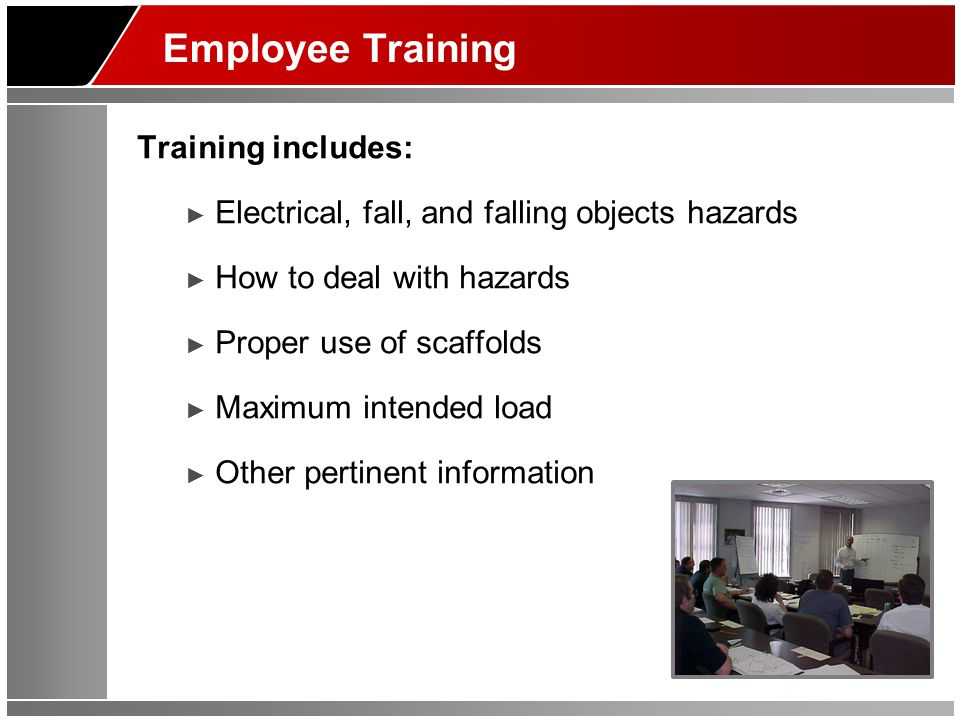 Employee Training Training includes: ► Electrical, fall, and falling objects hazards ► How to deal with hazards ► Proper use of scaffolds ► Maximum in