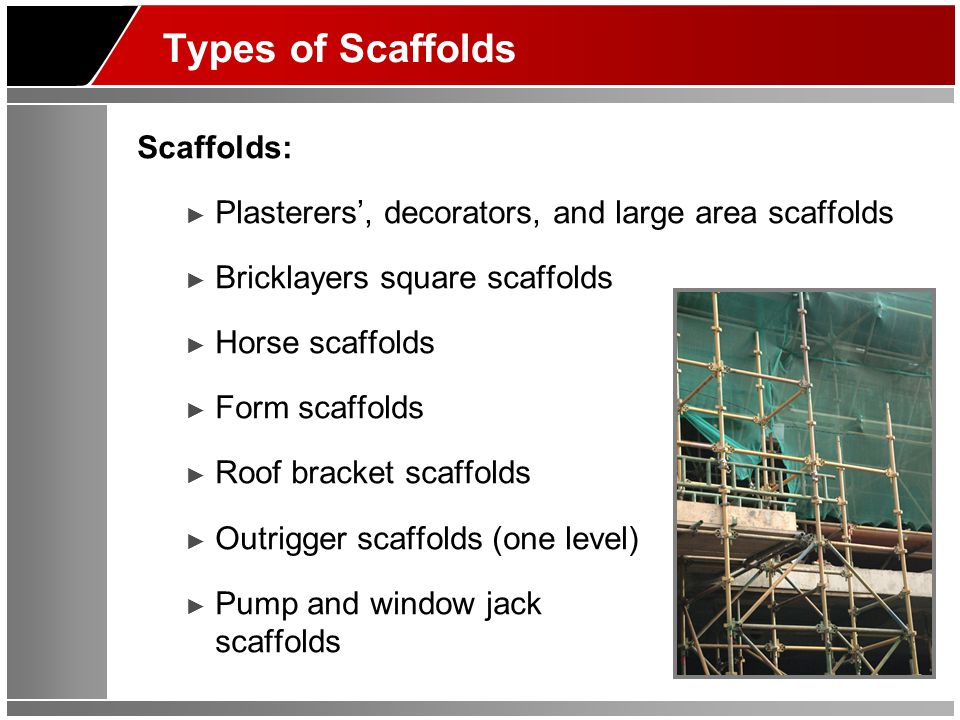 Types of Scaffolds Scaffolds: ► Plasterers', decorators, and large area scaffolds ► Bricklayers square scaffolds ► Horse scaffolds ► Form scaffolds ► Roof bracket scaffolds ► Outrigger scaffolds (one level) ► Pump and window jack scaffolds