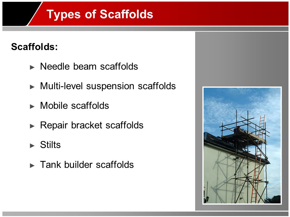 Types of Scaffolds Scaffolds: ► Needle beam scaffolds ► Multi-level suspension scaffolds ► Mobile scaffolds ► Repair bracket scaffolds ► Stilts ► Tank builder scaffolds