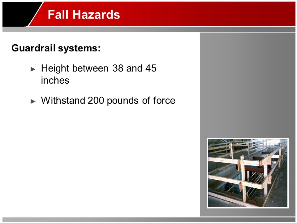 Fall Hazards Guardrail systems: ► Height between 38 and 45 inches ► Withstand 200 pounds of force