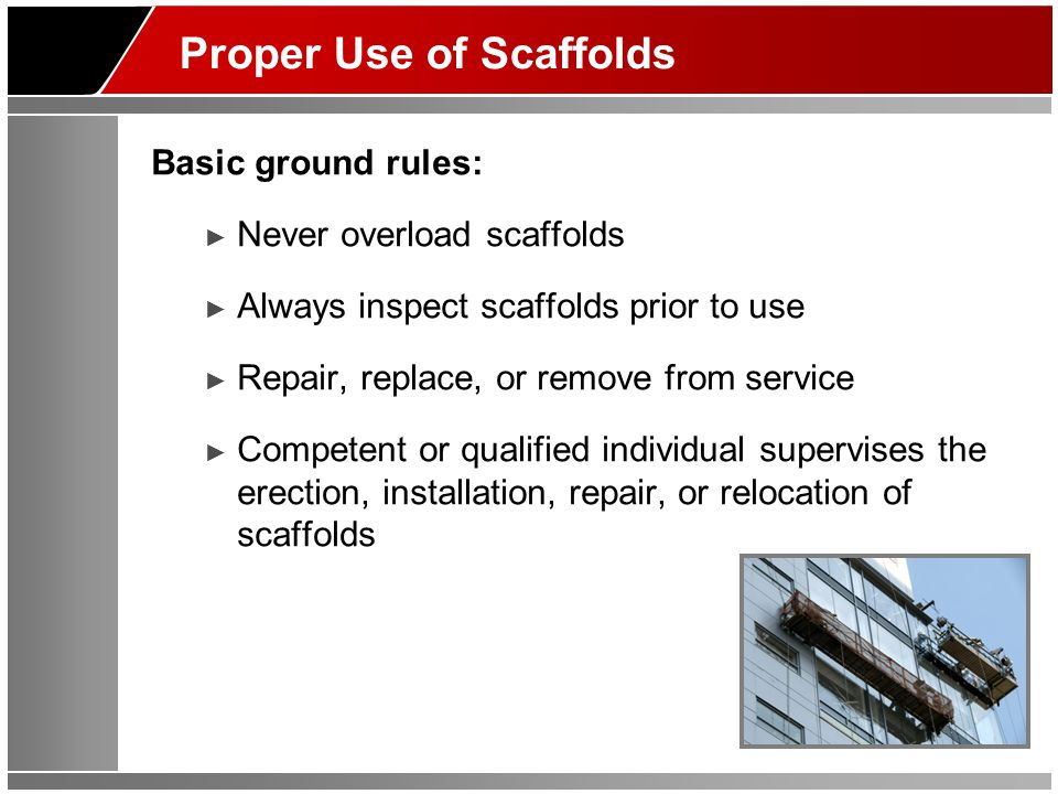 Proper Use of Scaffolds Basic ground rules: ► Never overload scaffolds ► Always inspect scaffolds prior to use ► Repair, replace, or remove from servi