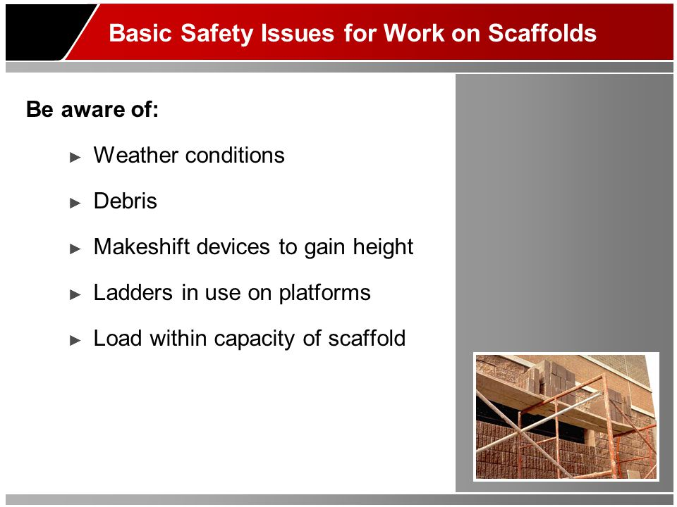 Basic Safety Issues for Work on Scaffolds Be aware of: ► Weather conditions ► Debris ► Makeshift devices to gain height ► Ladders in use on platforms