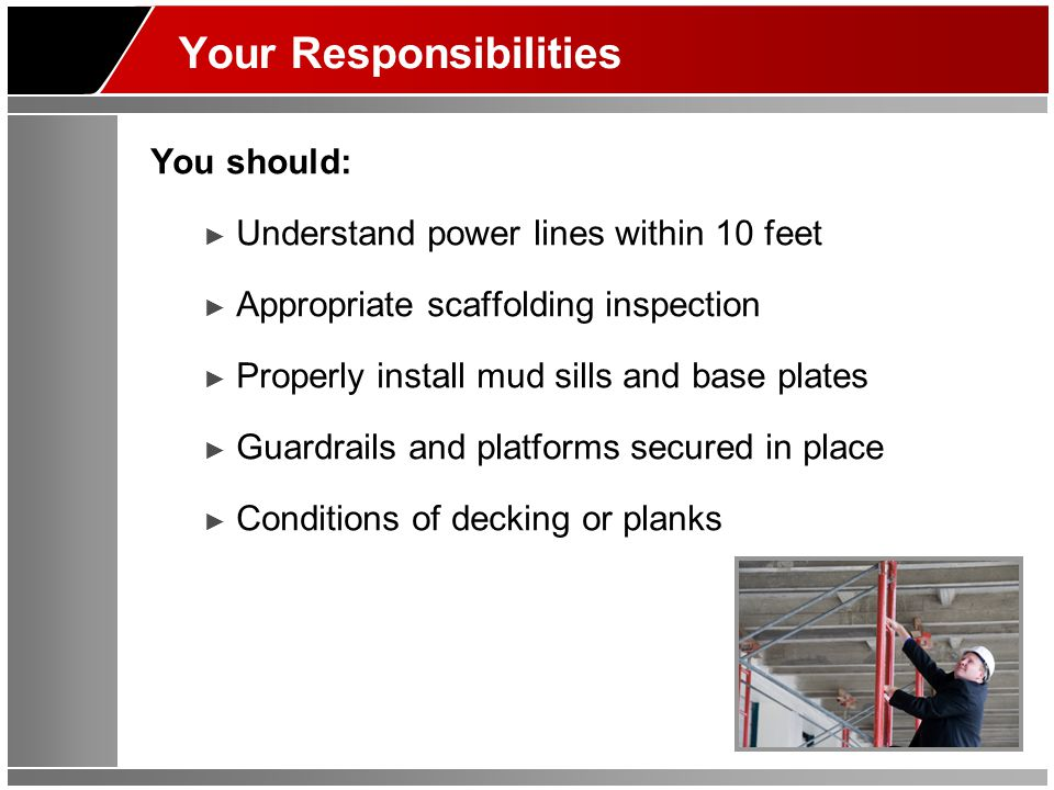 Your Responsibilities You should: ► Understand power lines within 10 feet ► Appropriate scaffolding inspection ► Properly install mud sills and base p