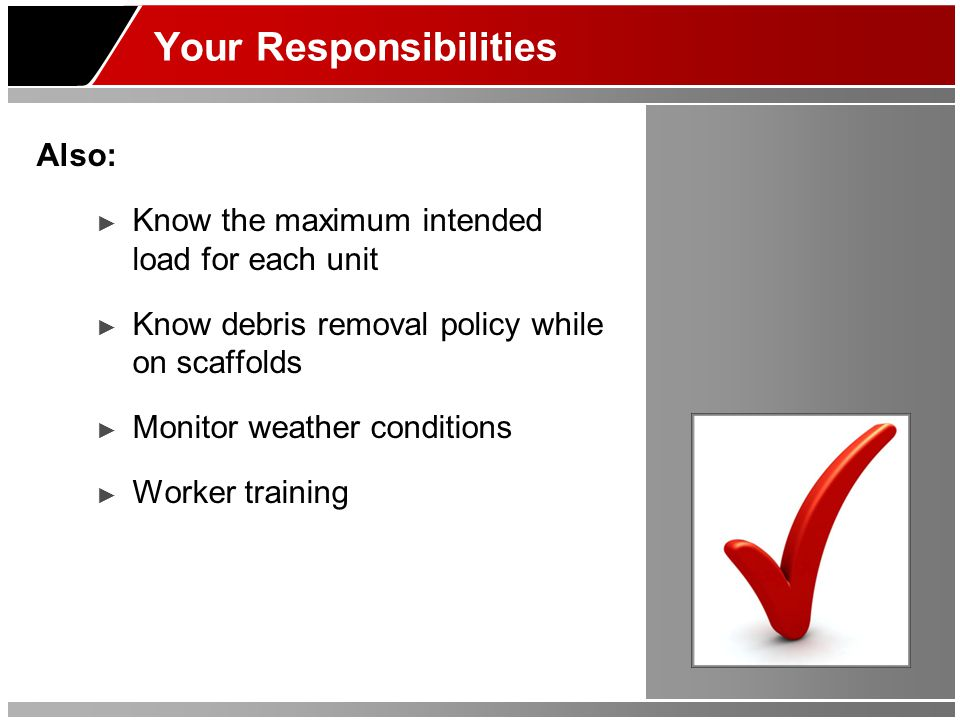 Your Responsibilities Also: ► Know the maximum intended load for each unit ► Know debris removal policy while on scaffolds ► Monitor weather condition