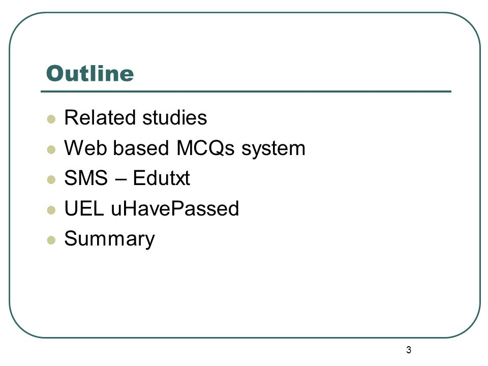 3 Outline Related studies Web based MCQs system SMS – Edutxt UEL uHavePassed Summary