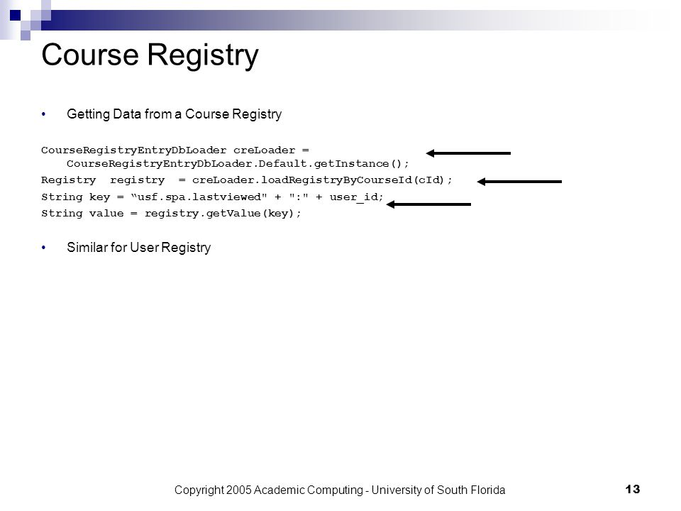 Copyright 2005 Academic Computing - University of South Florida13 Course Registry Getting Data from a Course Registry CourseRegistryEntryDbLoader creLoader = CourseRegistryEntryDbLoader.Default.getInstance(); Registry registry = creLoader.loadRegistryByCourseId(cId); String key = usf.spa.lastviewed + : + user_id; String value = registry.getValue(key); Similar for User Registry