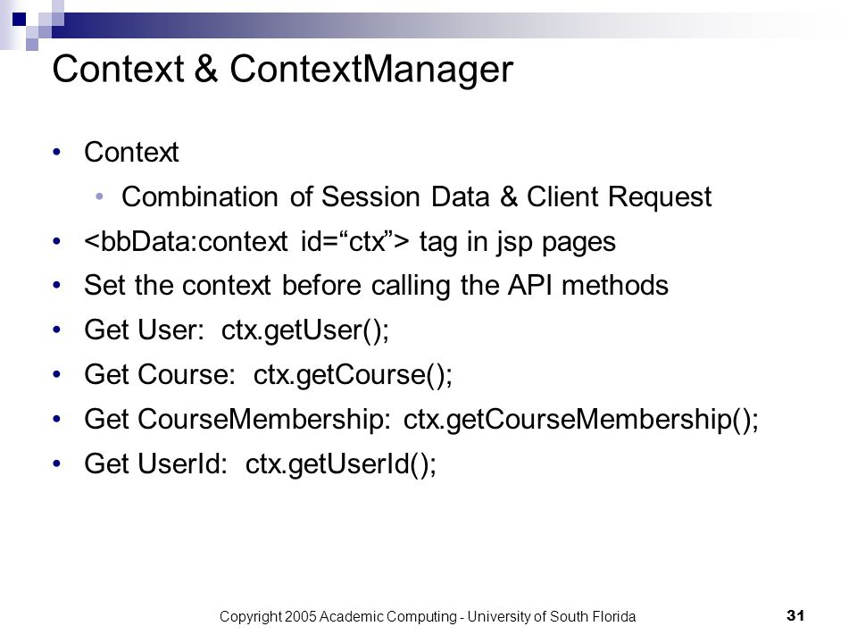 Copyright 2005 Academic Computing - University of South Florida31 Context & ContextManager Context Combination of Session Data & Client Request tag in jsp pages Set the context before calling the API methods Get User: ctx.getUser(); Get Course: ctx.getCourse(); Get CourseMembership: ctx.getCourseMembership(); Get UserId: ctx.getUserId();