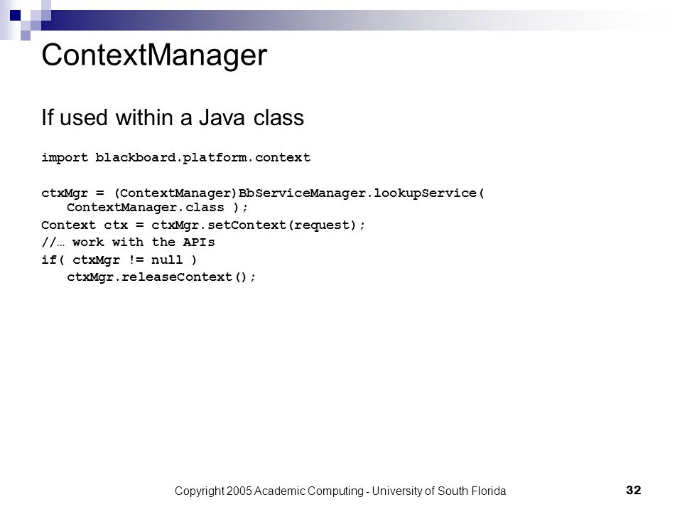 Copyright 2005 Academic Computing - University of South Florida32 ContextManager If used within a Java class import blackboard.platform.context ctxMgr = (ContextManager)BbServiceManager.lookupService( ContextManager.class ); Context ctx = ctxMgr.setContext(request); //… work with the APIs if( ctxMgr != null ) ctxMgr.releaseContext();