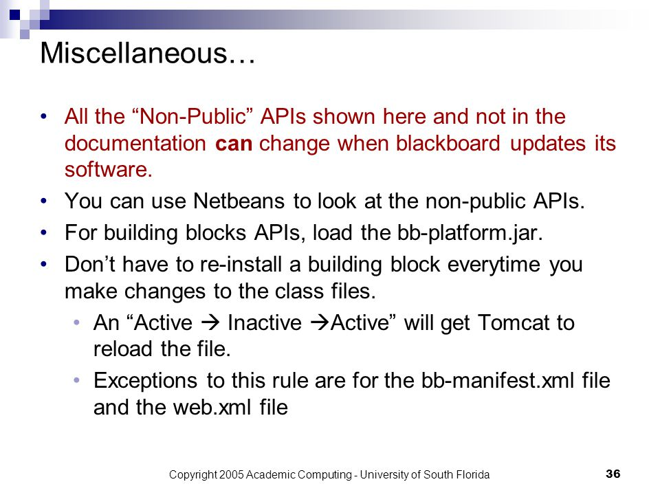 Copyright 2005 Academic Computing - University of South Florida36 Miscellaneous… All the Non-Public APIs shown here and not in the documentation can change when blackboard updates its software.