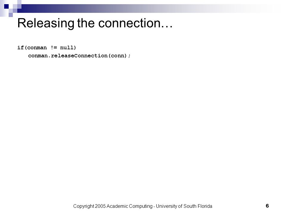 Copyright 2005 Academic Computing - University of South Florida6 Releasing the connection… if(conman != null) conman.releaseConnection(conn);
