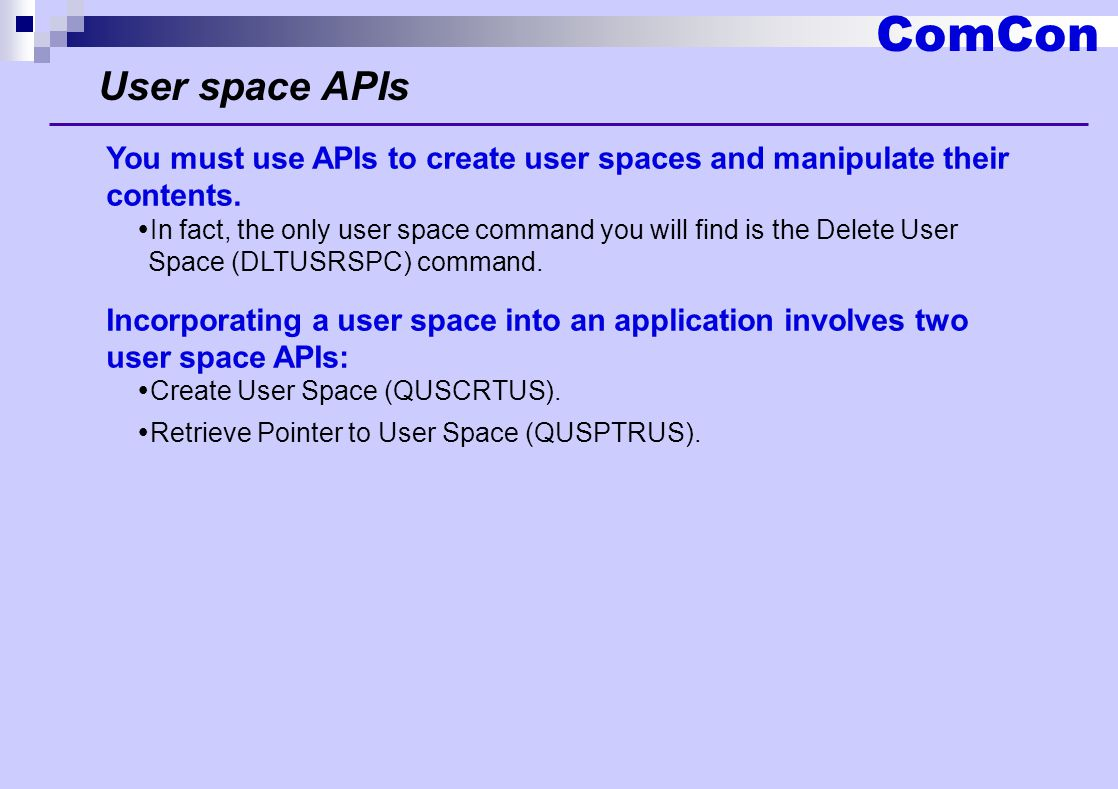 ComCon User space APIs You must use APIs to create user spaces and manipulate their contents.