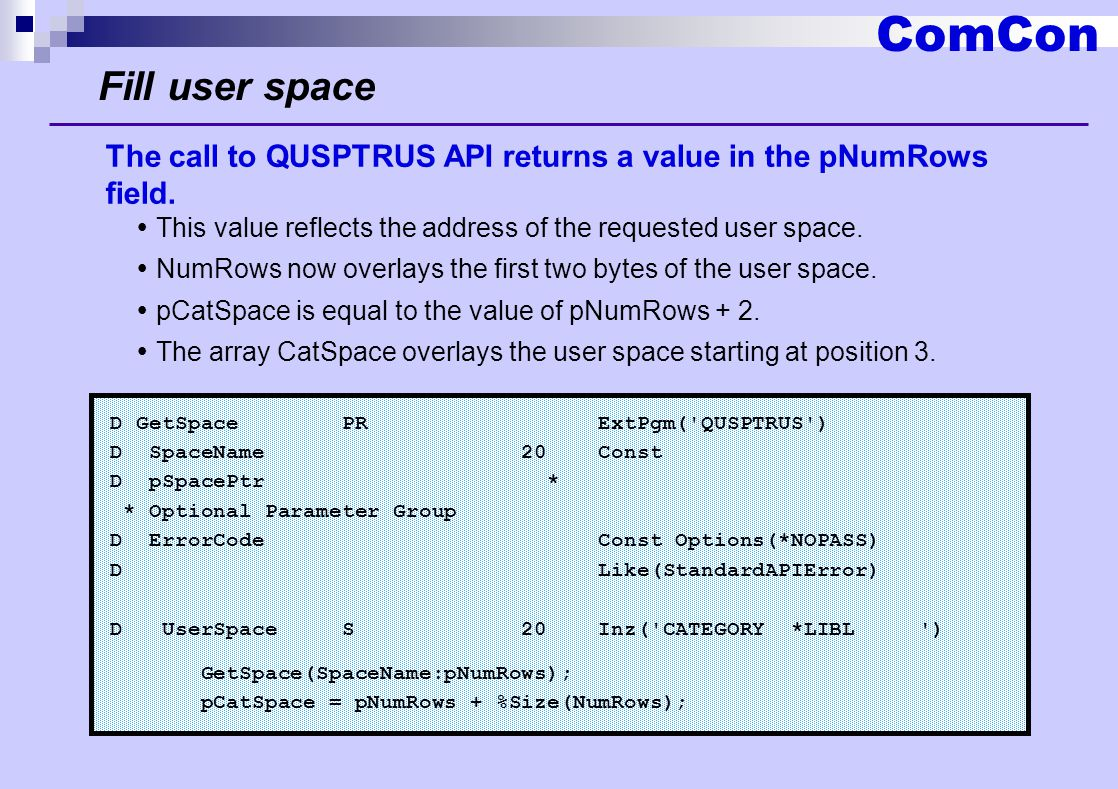 ComCon Fill user space D GetSpace PR ExtPgm( QUSPTRUS ) D SpaceName 20 Const D pSpacePtr * * Optional Parameter Group D ErrorCode Const Options(*NOPASS) D Like(StandardAPIError) D UserSpace S 20 Inz( CATEGORY *LIBL ) GetSpace(SpaceName:pNumRows); pCatSpace = pNumRows + %Size(NumRows); The call to QUSPTRUS API returns a value in the pNumRows field.