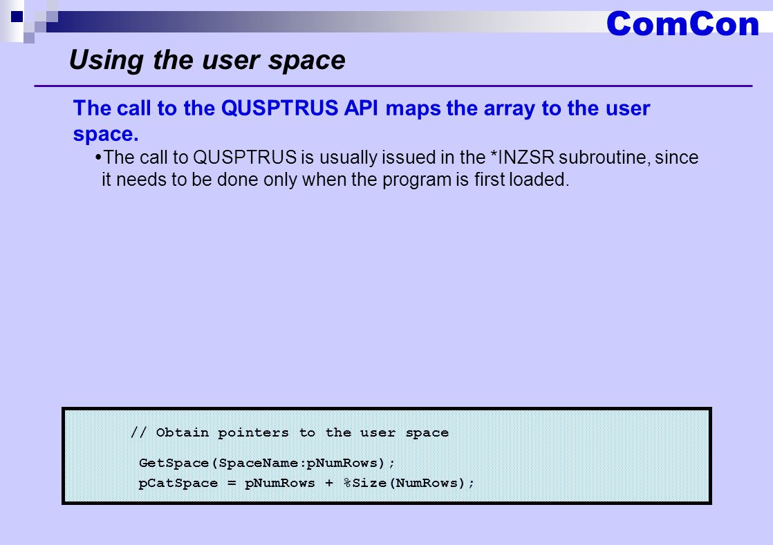 ComCon Using the user space // Obtain pointers to the user space GetSpace(SpaceName:pNumRows); pCatSpace = pNumRows + %Size(NumRows); The call to the QUSPTRUS API maps the array to the user space.