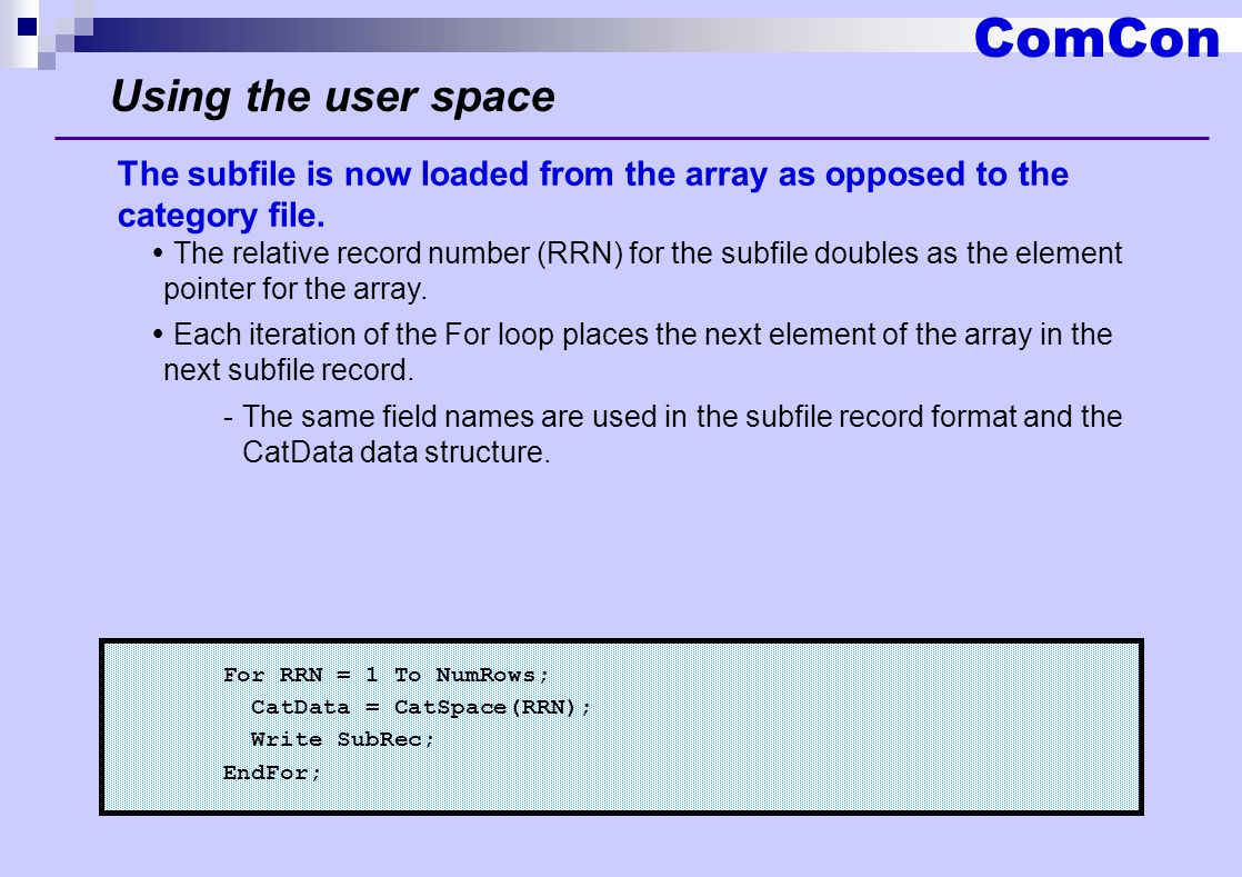 ComCon Using the user space For RRN = 1 To NumRows; CatData = CatSpace(RRN); Write SubRec; EndFor; The subfile is now loaded from the array as opposed to the category file.