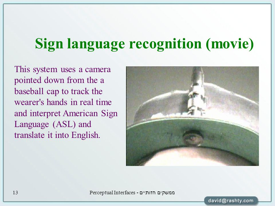 ממשקים חזותיים - Perceptual Interfaces13 This system uses a camera pointed down from the a baseball cap to track the wearer s hands in real time and interpret American Sign Language (ASL) and translate it into English.