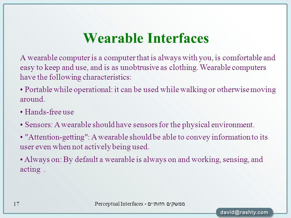 ממשקים חזותיים - Perceptual Interfaces17 Wearable Interfaces A wearable computer is a computer that is always with you, is comfortable and easy to keep and use, and is as unobtrusive as clothing.