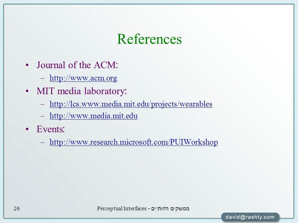 ממשקים חזותיים - Perceptual Interfaces26 References Journal of the ACM: –http://www.acm.orghttp://www.acm.org MIT media laboratory: –http://lcs.www.media.mit.edu/projects/wearableshttp://lcs.www.media.mit.edu/projects/wearables –http://www.media.mit.eduhttp://www.media.mit.edu Events: –http://www.research.microsoft.com/PUIWorkshophttp://www.research.microsoft.com/PUIWorkshop