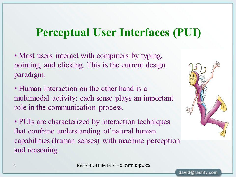 ממשקים חזותיים - Perceptual Interfaces6 Perceptual User Interfaces (PUI) Most users interact with computers by typing, pointing, and clicking.