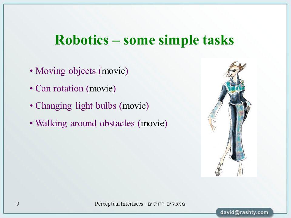 ממשקים חזותיים - Perceptual Interfaces9 Robotics – some simple tasks Moving objects (movie) Can rotation (movie) Changing light bulbs (movie) Walking around obstacles (movie)