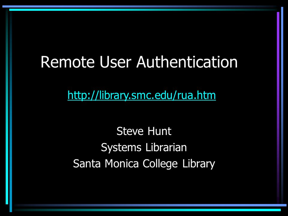 Remote User Authentication Steve Hunt Systems Librarian Santa Monica College Library http://library.smc.edu/rua.htm