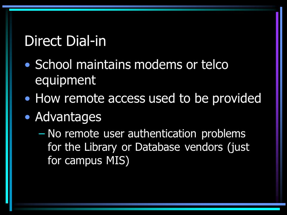 Direct Dial-in School maintains modems or telco equipment How remote access used to be provided Advantages –No remote user authentication problems for the Library or Database vendors (just for campus MIS)