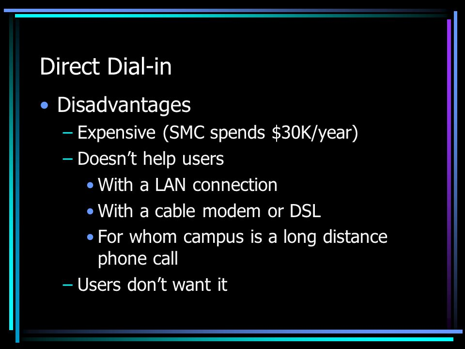 Direct Dial-in Disadvantages –Expensive (SMC spends $30K/year) –Doesn't help users With a LAN connection With a cable modem or DSL For whom campus is a long distance phone call –Users don't want it