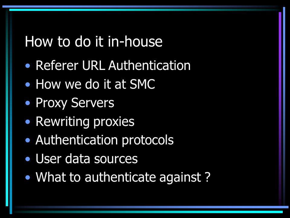 How to do it in-house Referer URL Authentication How we do it at SMC Proxy Servers Rewriting proxies Authentication protocols User data sources What to authenticate against