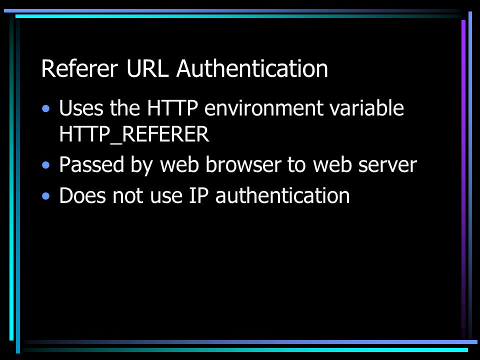 Referer URL Authentication Uses the HTTP environment variable HTTP_REFERER Passed by web browser to web server Does not use IP authentication