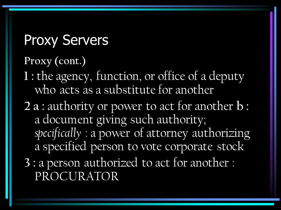 Proxy Servers Proxy (cont.) 1 : the agency, function, or office of a deputy who acts as a substitute for another 2 a : authority or power to act for another b : a document giving such authority; specifically : a power of attorney authorizing a specified person to vote corporate stock 3 : a person authorized to act for another : PROCURATOR