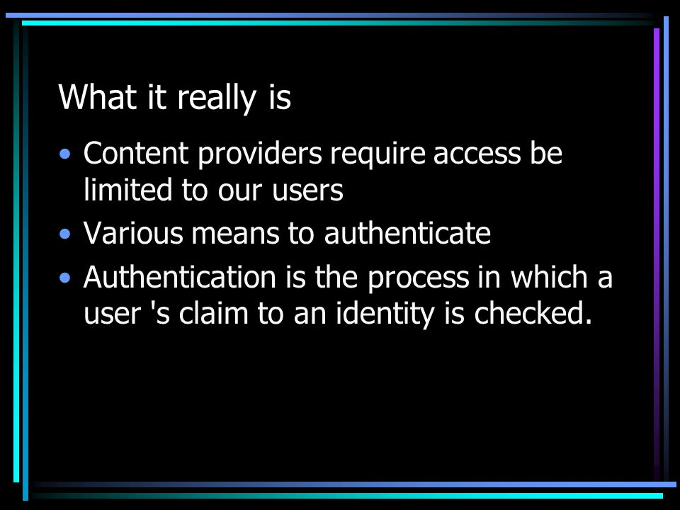 What it really is Content providers require access be limited to our users Various means to authenticate Authentication is the process in which a user s claim to an identity is checked.