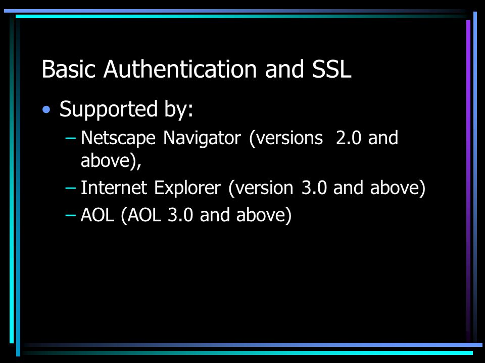 Basic Authentication and SSL Supported by: –Netscape Navigator (versions 2.0 and above), –Internet Explorer (version 3.0 and above) –AOL (AOL 3.0 and above)