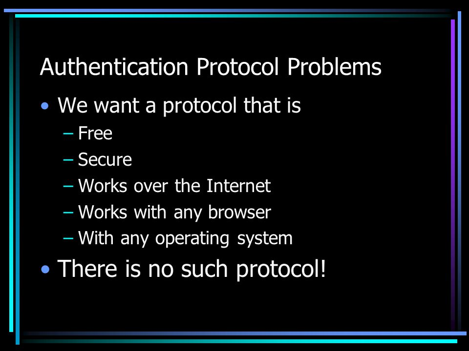 Authentication Protocol Problems We want a protocol that is –Free –Secure –Works over the Internet –Works with any browser –With any operating system There is no such protocol!