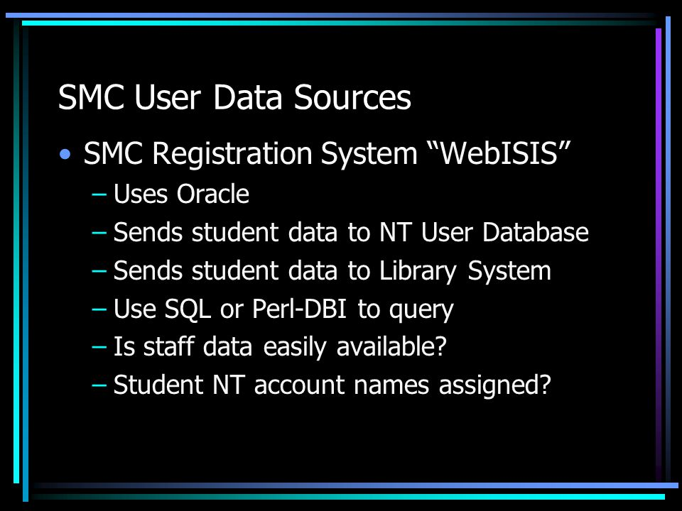 SMC User Data Sources SMC Registration System WebISIS –Uses Oracle –Sends student data to NT User Database –Sends student data to Library System –Use SQL or Perl-DBI to query –Is staff data easily available.